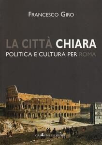 La città chiara. Politica e cultura per Roma - Francesco Giro - copertina