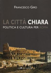 Libro La città chiara. Politica e cultura per Roma Francesco Giro
