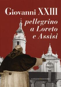 Giovanni XXIII pellegrino a Loreto e Assisi. Catalogo della mostra (Loreto, 30 settembre 2012-27 gennaio 2013)