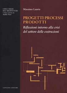 Progetti processi prodotti. Riflessioni intorno alla crisi del settore delle costruzioni - Massimo Lauria - copertina