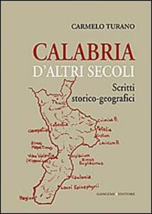 Calabria d'altri secoli. Scritti storico-geografici - Carmelo Turano - copertina