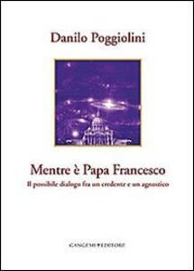 Mentre è papa Francesco. Il possibile dialogo fra un credente e un agnostico - Danilo Poggiolini - copertina