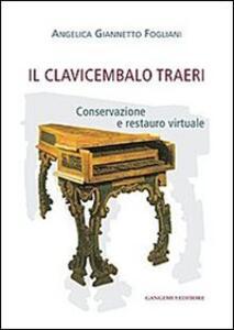Il clavicembalo Traeri. Conservazione e restauro virtuale - Angelica Giannetto Fogliani - copertina