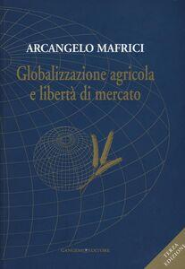 Foto Cover di Globalizzazione agricola e libertà di mercato, Libro di Arcangelo Mafrici, edito da Gangemi