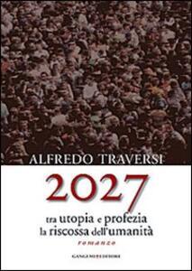 2027. Tra utopia e profezia la riscossa dell'umanità - Alfredo Traversi - copertina