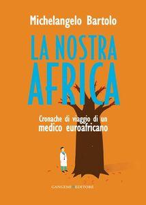 Foto Cover di La nostra Africa. Cronache di viaggio di un medico euroafricano, Libro di Michelangelo Bartolo, edito da Gangemi