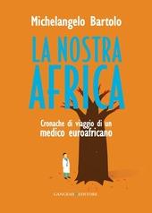 La nostra Africa. Cronache di viaggio di un medico euroafricano