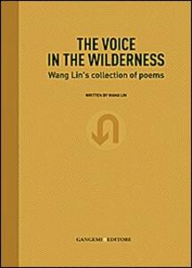 The voice in the wilderness. Wang Lin's collection of poems. Ediz. inglese e cinese - Lin Wang - copertina