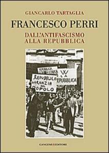 Francesco Perri. Dall'antifascismo alla Repubblica - Giancarlo Tartaglia - copertina