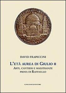 Libro L' età aurea di Giulio II. Arti, cantieri e maestranze prima di Raffaello David Frapiccini
