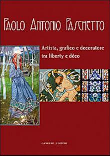 Paolo Antonio Paschetto. Artista, grafico e decoratore tra liberty e déco. Catalogo della mostra (Roma, 26 febbraio-28 settembre 2014; 25 febbraio-30 marzo 2014). Ediz. illustrata - copertina