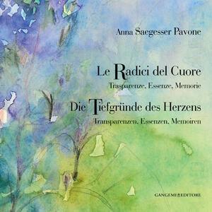 Anna Saegesser Pavone. Le Radici del Cuore. Trasparenze, Essenze, Memorie. Ediz. italiana e tedesca - copertina