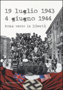 19 luglio 1943-4 giugno 1944. Roma verso la libertà. Catalogo della mostra (Roma, 4 giugno-20 luglio 2014)