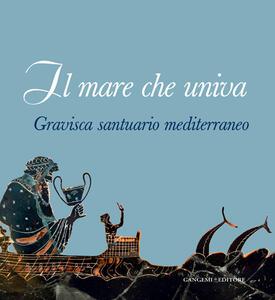 Il mare che univa. Gravisca santuario mediterraneo. Catalogo della mostra (Civitavecchia, 20 giugno-20 luglio 2014) - Luca Mercuri,Lucio Fiorini - copertina