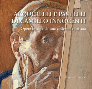 Acquerelli e pastelli di Camillo Innocenti. Opere inedite da una collezione privata. Ediz. illustrata