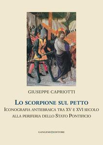 Lo scorpione sul petto. Iconografia antiebraica tra XV e XVI secolo alla periferia dello Stato pontificio - Giuseppe Capriotti - copertina