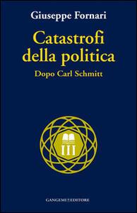 Catastrofi della politica. Dopo Carl Schmitt - Giuseppe Fornari - copertina