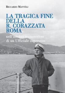 La tragica fine della R. Corazzata Roma. Nell'inedito manoscritto di un ufficiale superstite - Riccardo Mattòli - copertina