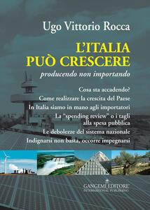 L' Italia può crescere. Producendo non importando - Ugo Vittorio Rocca - copertina