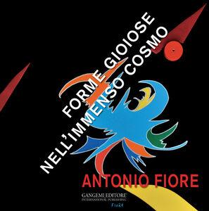 Libro Antonio Fiore. Forme gioiose nell'immenso cosmo