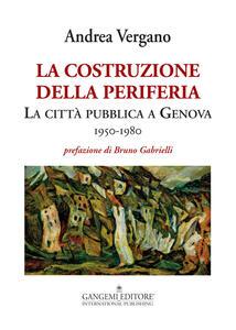 La costruzione della periferia. La città pubblica a Genova (1950-1980) - Andrea Vergano - copertina