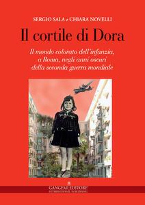 Il cortile di Dora. Il mondo colorato dell'infanzia, a Roma, negli anni oscuri della seconda guerra mondiale - Chiara Novelli,Sergio Sala - copertina