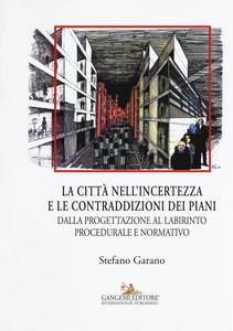 Libro La citta nell'incertezza e le contraddizioni dei piani. Dalla progettazione al labirinto procedurale e normativo Stefano Garano