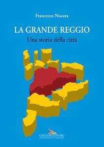 La grande Reggio. Una storia della città - Francesco Nucara - copertina