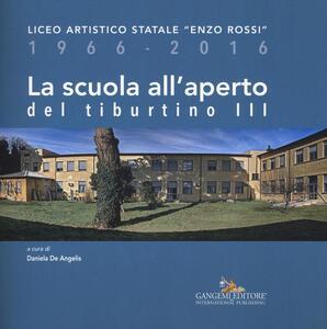 La scuola all'aperto del Tiburtino III. Liceo artistico statale «Enzo Rossi» 1966-2016 - copertina