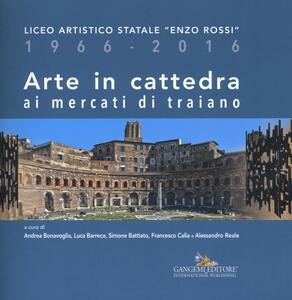Arte in cattedra ai mercati di Traiano. Liceo artistico statale «Enzo Rossi» 1966-2016 - copertina
