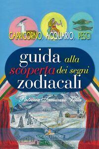 Foto Cover di Guida alla scoperta dei segni zodiacali. Capricorno, Acquario, Pesci, Libro di Patrizia Tamiozzo Villa, edito da Gangemi