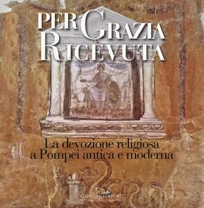 Per grazia ricevuta. La devozione religiosa a Pompei antica e moderna. Catalogo della mostra (Pompei, 29 aprile-27 novembre 2016) - copertina