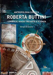 Roberta Buttini. Antropologia cosmica. I simbolici viaggi tra arte e scienza - copertina
