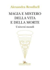 Magia e mistero della vita e della morte. Universi mondi - Alexandra Rendhell - copertina