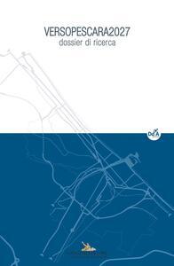 VersoPescara 2027. Dossier di ricerca. Ediz. illustrata. Con CD-ROM. Vol. 2 - copertina