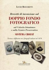 Brevetti di invenzione sul doppio fondo fotografico sul Colorito Istantaneo e sulla Vernice Preservativa. Sistema Crozat