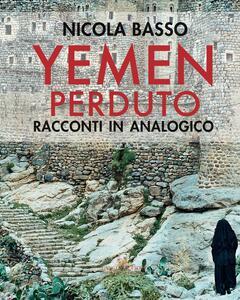 Yemen perduto. Racconti in analogico. Ediz. a colori - Nicola Basso,Franca Amato - copertina