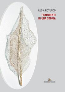 Lucia Rotundo. Frammenti di una storia. Catalogo della mostra (Pianetto di Galeata, 30 aprile-5 giugno 2017). Ediz. illustrata