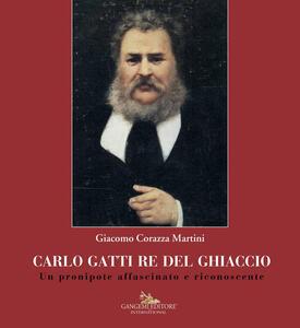 Carlo Gatti re del ghiaccio. Un pronipote affascinato e riconoscente - Giacomo Corazza Martini - copertina