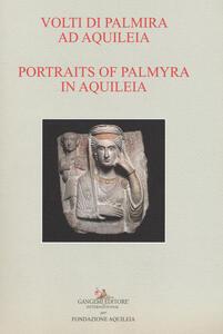 Volti di Palmira ad Aquileia-Portraits of Palmyra in Aquilea. Catalogo della mostra (Aquileia, 1 luglio 2017-3 ottobre 2017). Ediz. bilingue - copertina