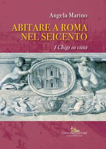 Abitare a Roma nel Seicento. I Chigi in città. Ediz. a colori - Angela Marino - copertina
