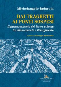 Dai traghetti ai ponti sospesi. L'attraversamento del Tevere a Roma tra rinascimento e risorgimento - Michelangelo Iadarola - copertina