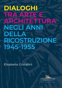 Dialoghi tra arte e architettura negli anni della ricostruzione 1945-1955 - Elisabetta Cristallini - copertina