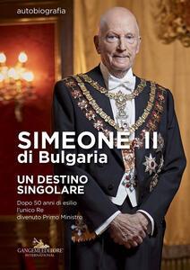 Simeone II di Bulgaria. Un destino singolare. Dopo 50 anni di esilio l'unico re divenuto primo ministro - Simeone II di Bulgaria,Sébastien Courtois - copertina