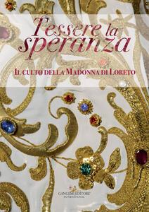 Tessere la speranza. Il culto della Madonna di Loreto. Catalogo della mostra (Arpino, 9 dicembre-9 febbraio 2018). Ediz. a colori - copertina