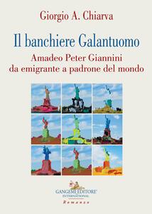 Il banchiere galantuomo. Amadeo Peter Giannini da emigrante a padrone del mondo - Giorgio A. Chiarva - copertina