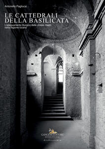 Le cattedrali della Basilicata. L'adeguamento liturgico delle chiese madri nella regione lucana - Antonello Pagliuca - copertina