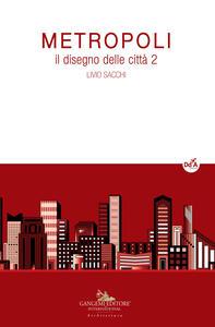 Metropoli. Il disegno delle città. Vol. 2 - Livio Sacchi - copertina