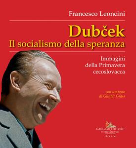 Dubcek. Il socialismo della speranza. Immagini della Primavera cecoslovacca - Francesco Leoncini - copertina