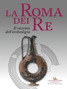 Radiospeed.it La Roma dei re. Il racconto dell'archeologia. Catalogo della mostra (Roma, 27 luglio 2018-2 giugno 2019). Ediz. a colori Image